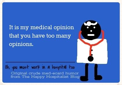 It is my medical opinion that you have too many opinions ecard humor photo.