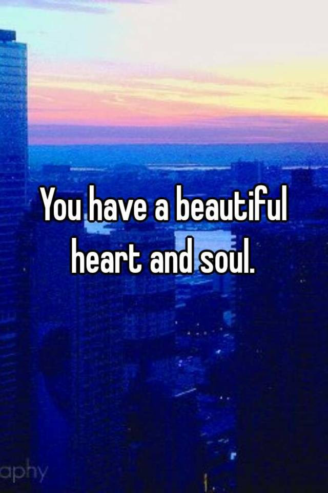You Have A Beautiful Heart And Soul