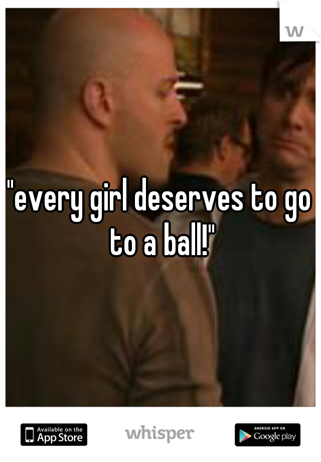 Every Girl Deserves To Go To A Ball