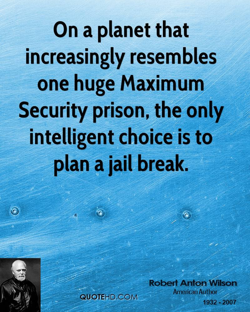 Robert Anton Wilson a planet that increasingly resembles one huge Maximum Security prison