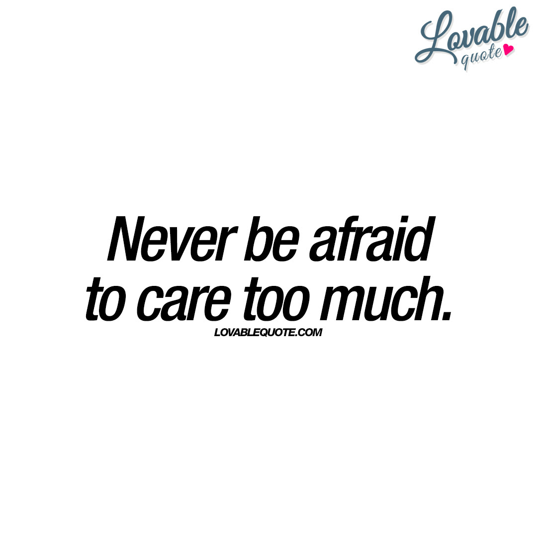 Never Be Afraid To Care Too Much Quotes About Love