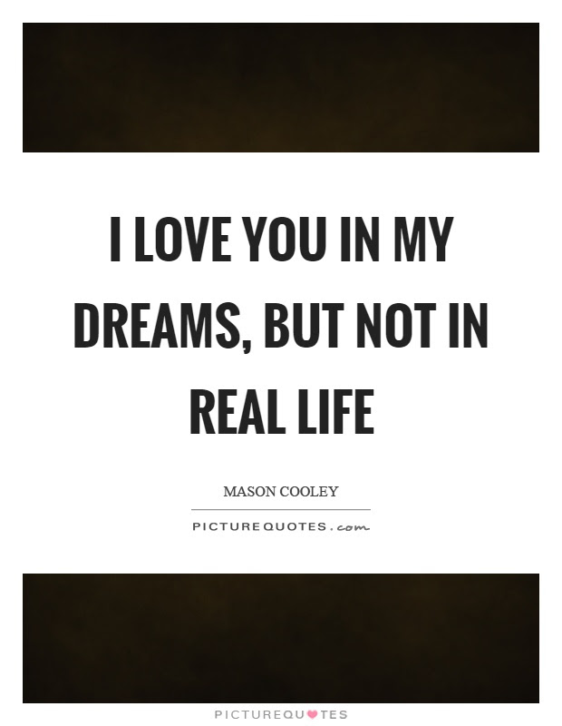 I Love You In My Dreams But Not In Real Life Picture Quotes