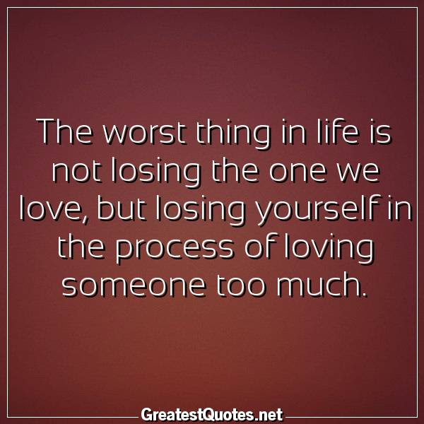 The Worst Thing In Life Is Not Losing The One We Love But Losing