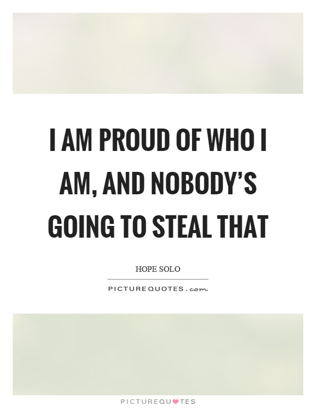 I Am Proud Of Who I Am And Nobodys Going To Steal That Picture