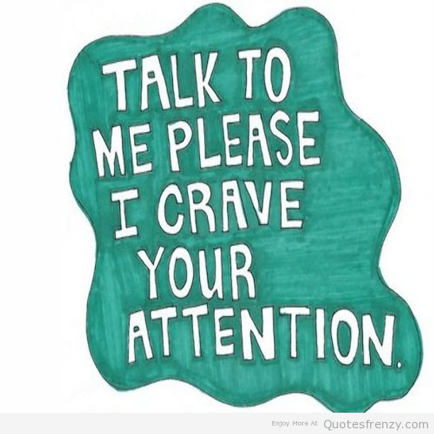 Talk To Me Please I Crave Your Attention Quotespicturescom