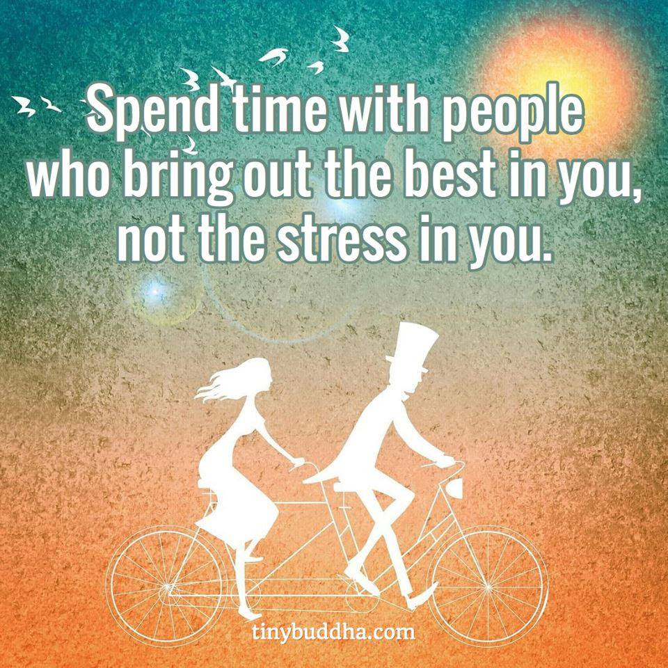 Spend Time With People Who Bring Out The Best In You Not The Stress