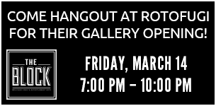 Come hangout at Rotofugi for their gallery opening! Friday, March 14. 7:00 PM - 10:00 PM