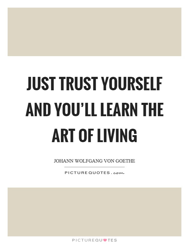 Just Trust Yourself And Youll Learn The Art Of Living Picture Quotes