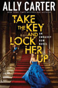 Title: Take the Key and Lock Her Up (Embassy Row Series #3), Author: Ally Carter