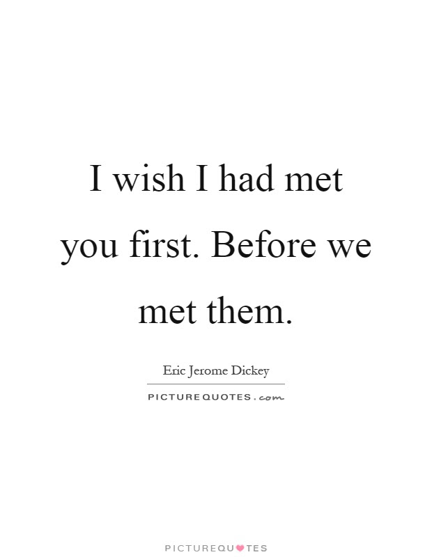 I Wish I Had Met You First Before We Met Them Picture Quotes