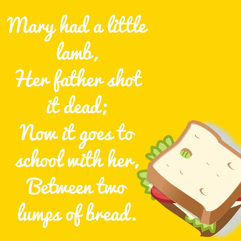 Mary had a little lamb, her father shot it dead...