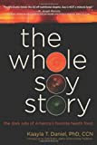 The Whole Soy Story: The Dark Side of America's Favorite Health Food by Kaayla T. Daniel