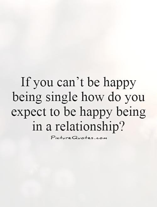 If You Cant Be Happy Being Single How Do You Expect To Be Happy