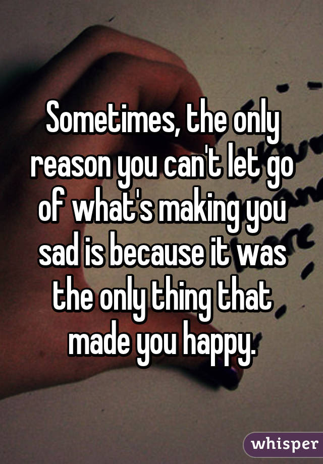 Sometimes The Only Reason You Cant Let Go Of Whats Making You Sad