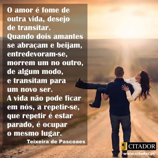 Quando Dois Amantes se Abraçam - Teixeira de Pascoaes : O amor é fome de outra vida, desejo de transitar. Quando dois amantes se abraçam e beijam, entredevoram-se, morrem um no outro, de algum modo, e transitam para um novo ser. A vida não pode ficar em nós, a repetir-se, que repetir é estar parado, é ocupar o mesmo lugar.