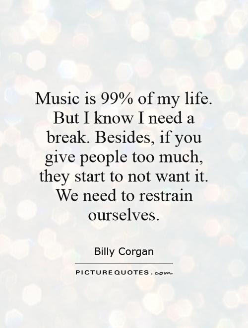 Music Is 99 Of My Life But I Know I Need A Break Besides If