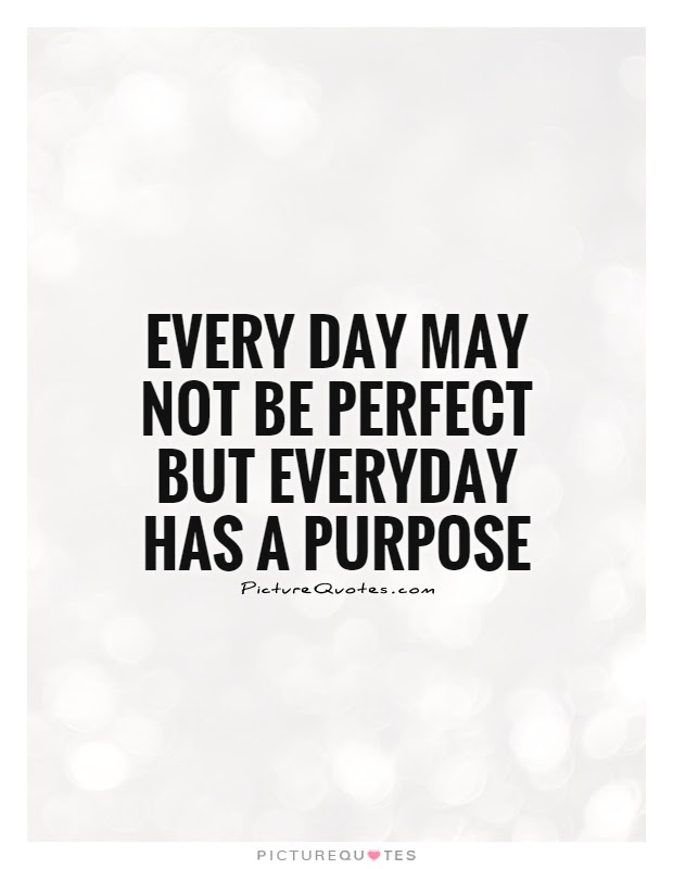 Every Day May Not Be Perfect But Everyday Has A Purpose Picture Quotes