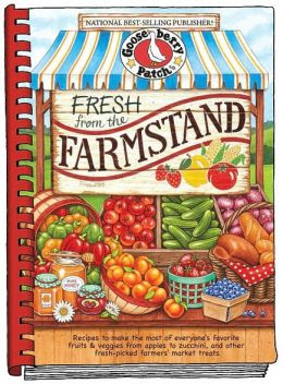 Fresh from the Farmstand: Recipes to Make the Most of Everyone's Favorite Fruits & Veggies From Apples to Zucchini, and Other Fresh Picked Farmers' Market Treats