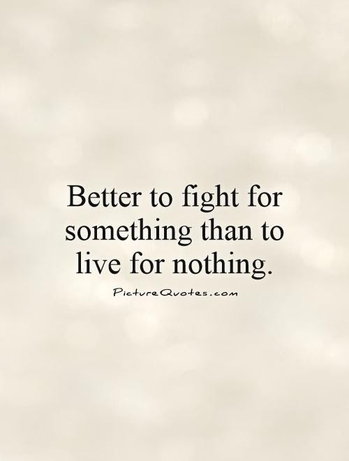 Better To Fight For Something Than To Live For Nothing Picture Quotes