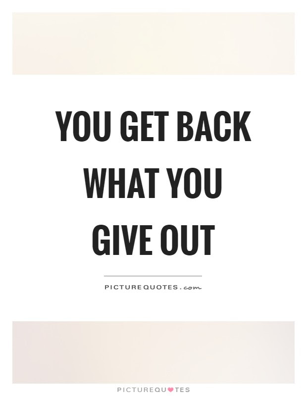 You Get Back What You Give Out Picture Quotes
