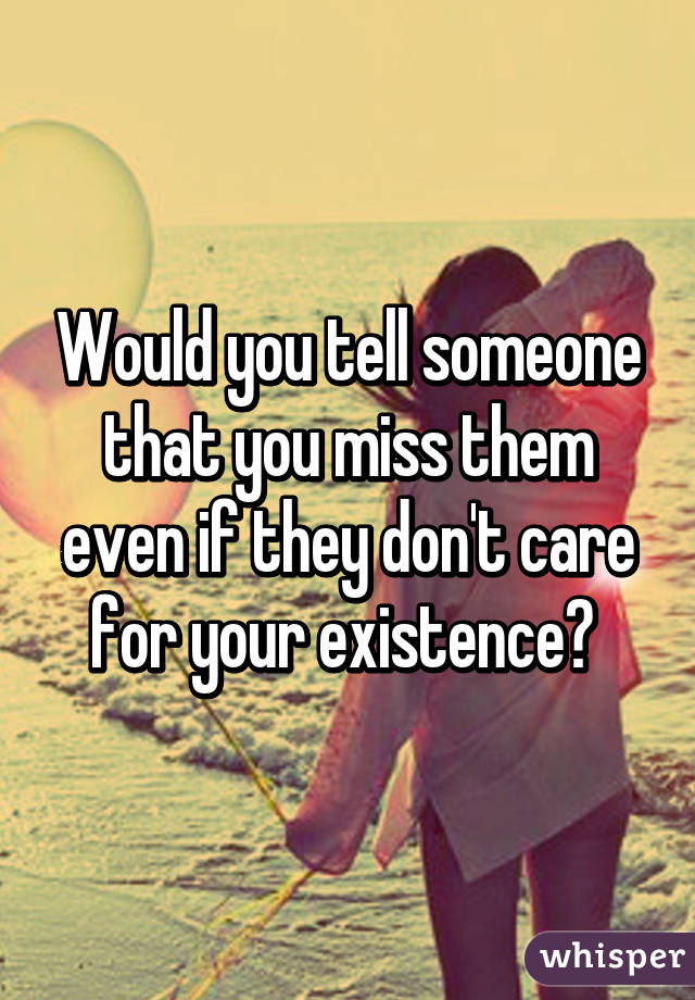Would You Tell Someone That You Miss Them Even If They Dont Care