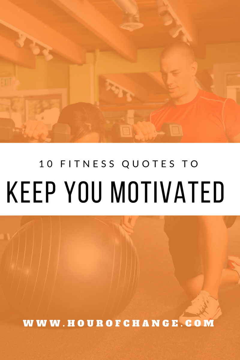 10 Fitness Quotes To Keep You Motivated Hour Of Change Fitness