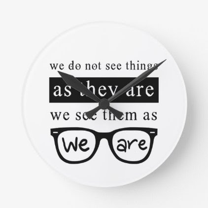 We Do Not See Things As They Are Round Clock
