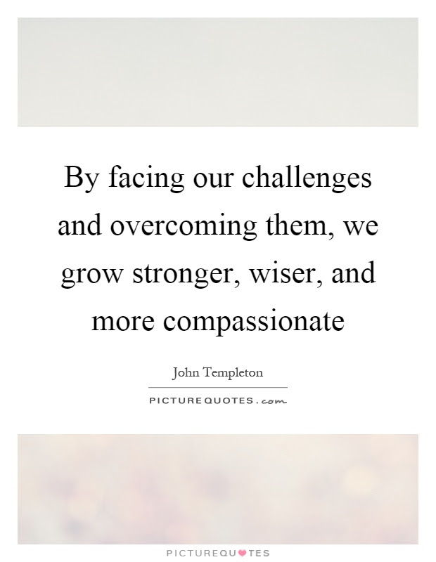 By Facing Our Challenges And Overcoming Them We Grow Stronger