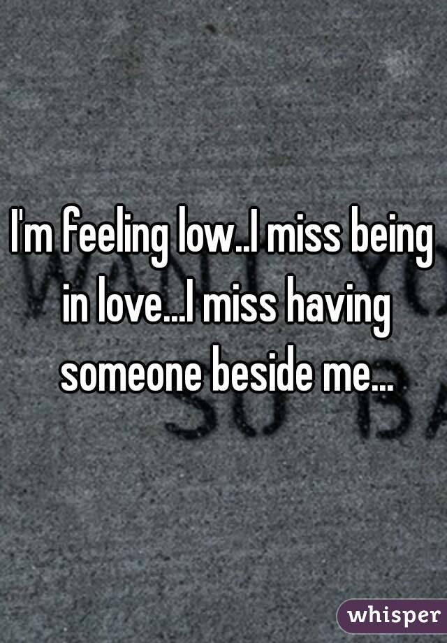Im Feeling Lowi Miss Being In Lovei Miss Having Someone Beside