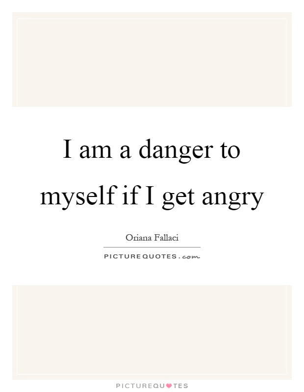 I Am A Danger To Myself If I Get Angry Picture Quotes