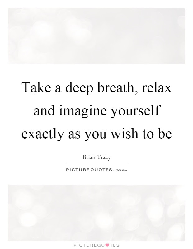 Take A Deep Breath Relax And Imagine Yourself Exactly As You