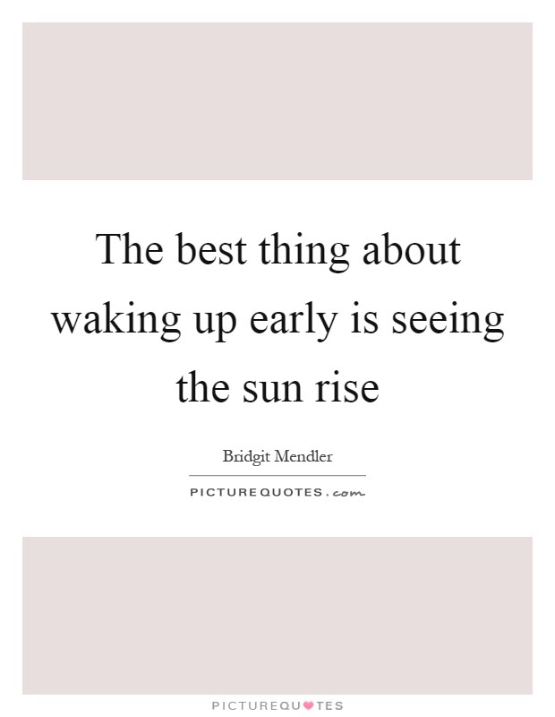 The Best Thing About Waking Up Early Is Seeing The Sun Rise