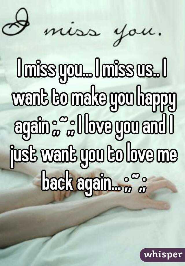 I Miss You I Miss Us I Want To Make You Happy Again I Love