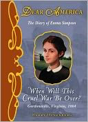 When Will This Cruel War Be Over?: The Diary of Emma Simpson, Gordonsville, Virginia, 1864 (Dear America Series)