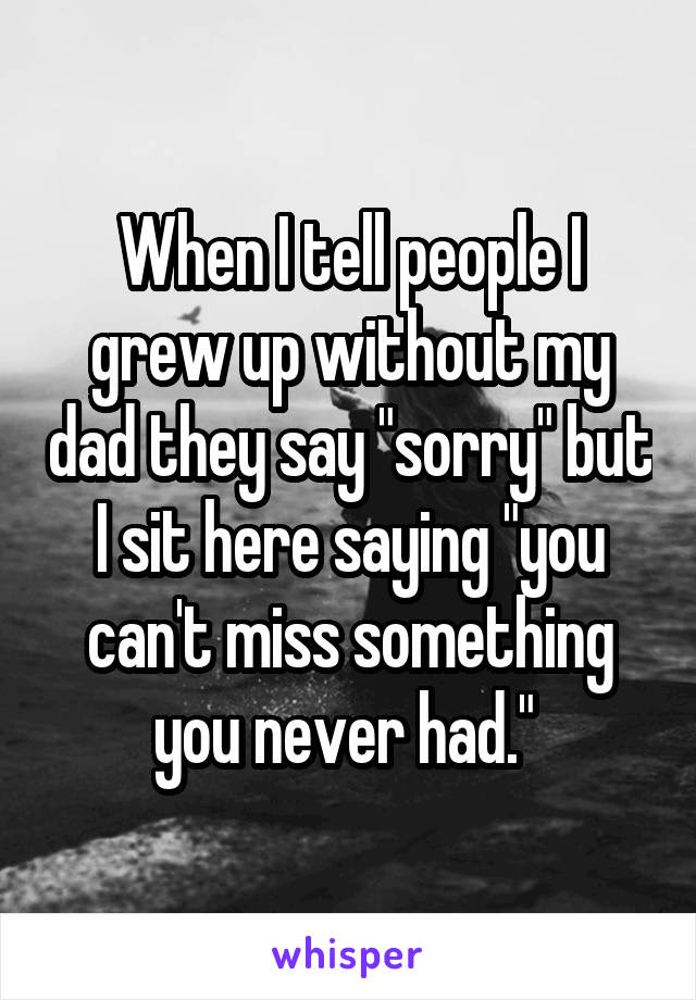 When I Tell People I Grew Up Without My Dad They Say Sorry But I Sit