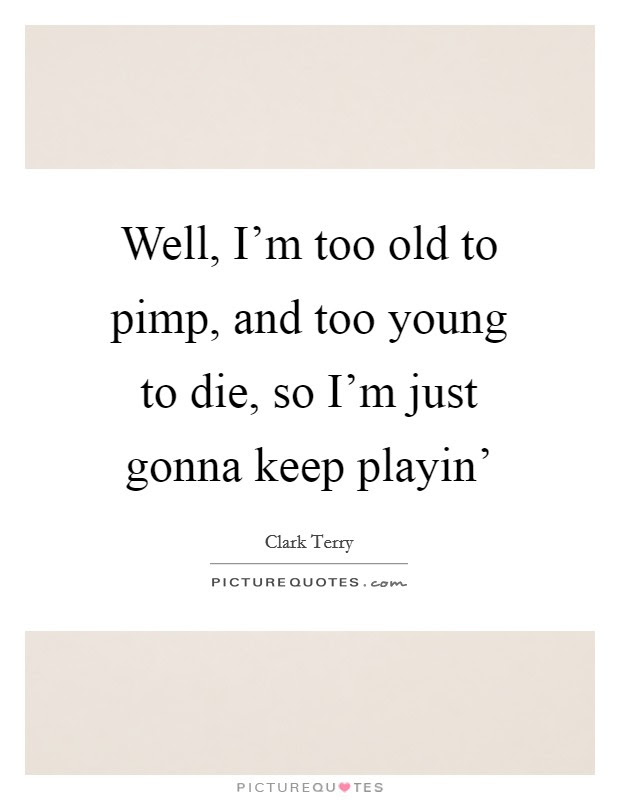 Well Im Too Old To Pimp And Too Young To Die So Im Just