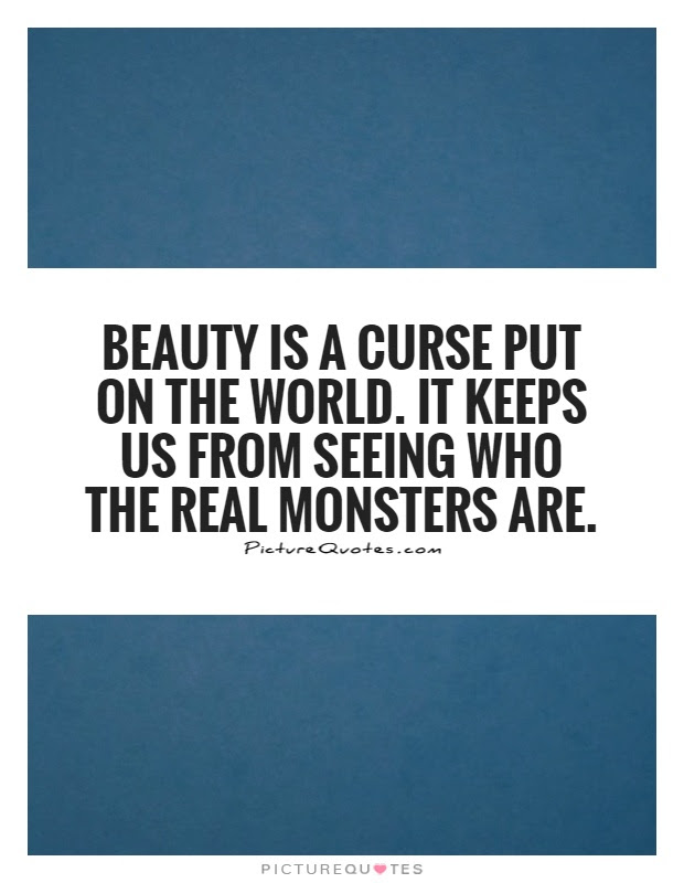 Beauty Is A Curse Put On The World It Keeps Us From Seeing Who