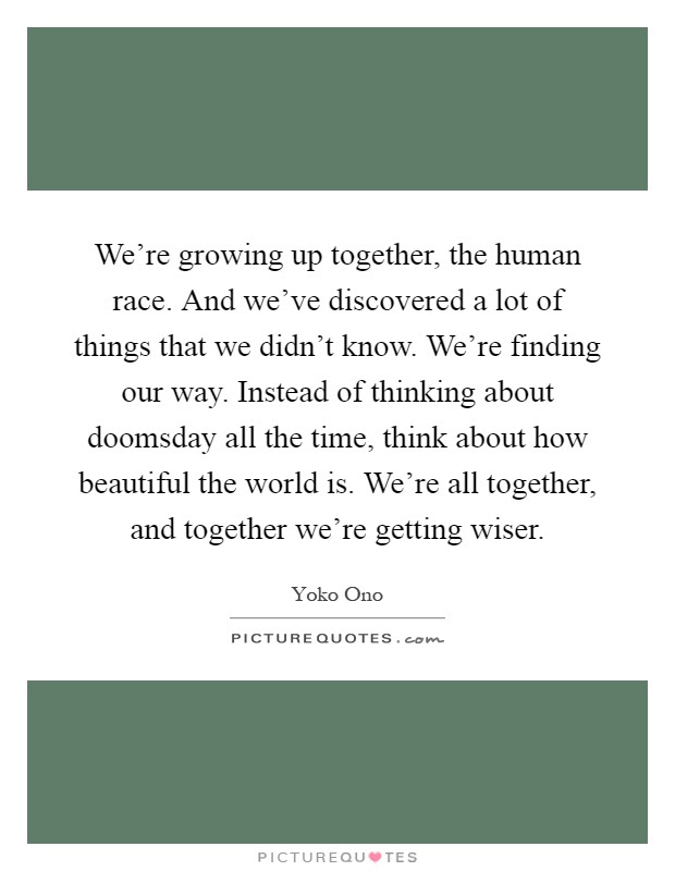 Were Growing Up Together The Human Race And Weve Discovered