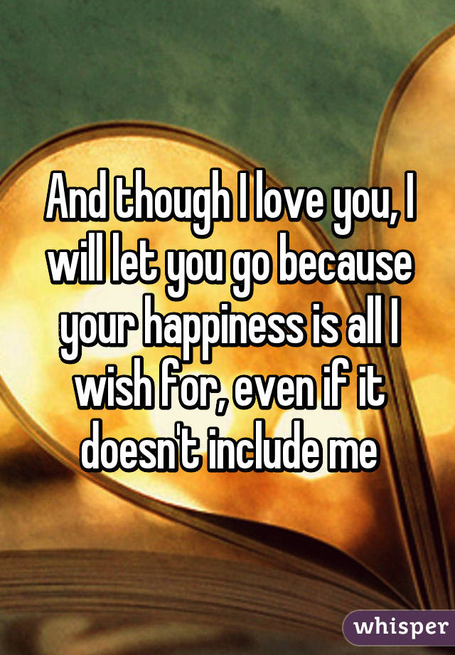 And Though I Love You I Will Let You Go Because Your Happiness Is All I