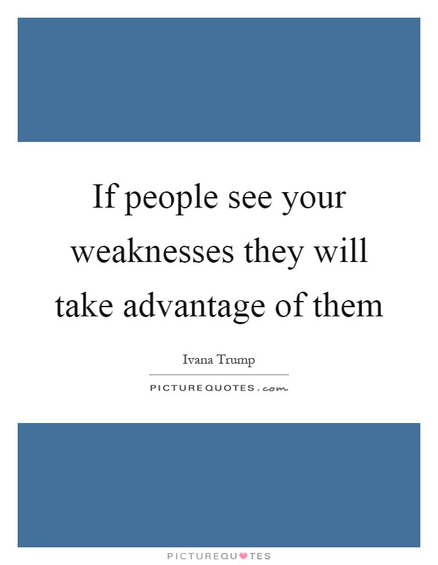 If People See Your Weaknesses They Will Take Advantage Of Them