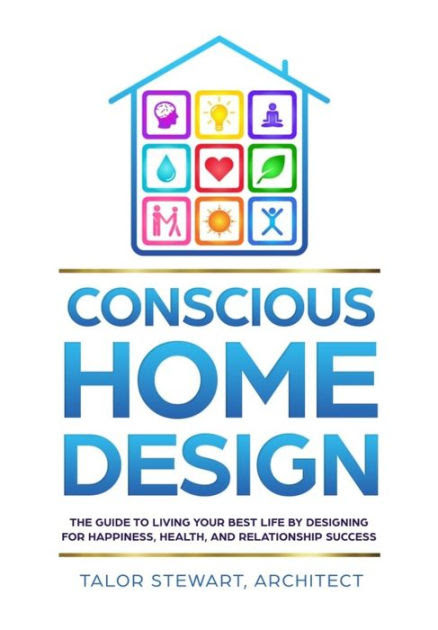 Conscious Home Design The Guide To Living Your Best Life By Designing For Happiness Health And Relationship Success By Talor Stewart Hardcover Barnes Noble