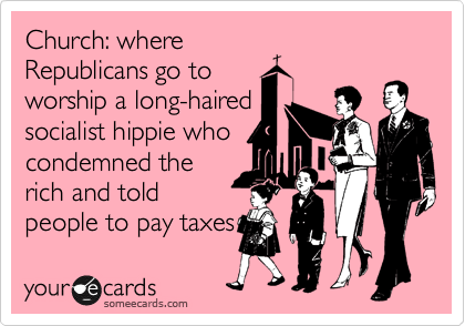 someecards.com - Church: where Republicans go to worship a long-haired socialist hippie who condemned the rich and told people to pay taxes