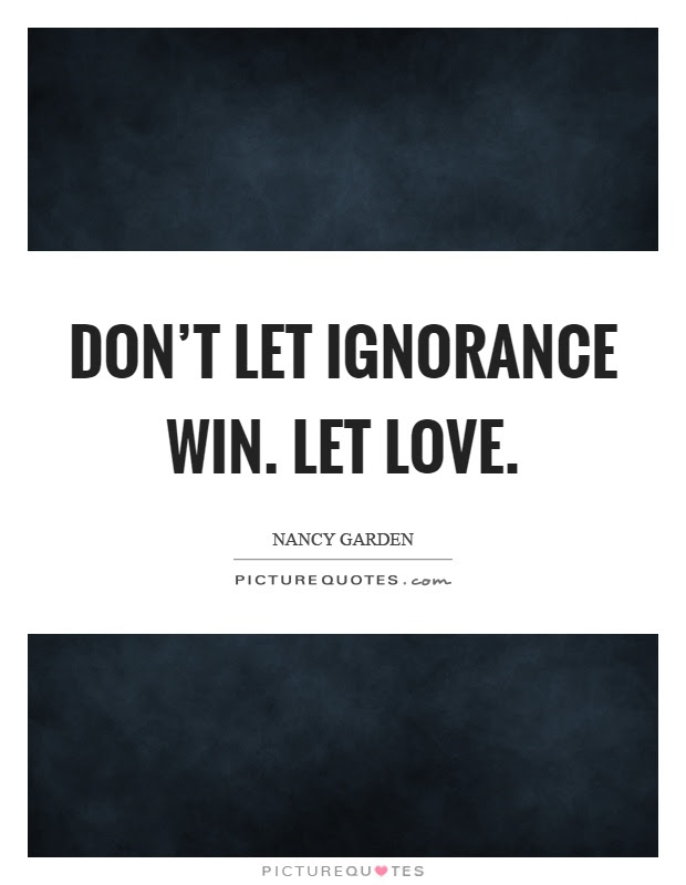 Dont Let Ignorance Win Let Love Picture Quotes