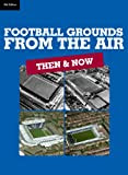 Football Grounds from the Air: Then & Now