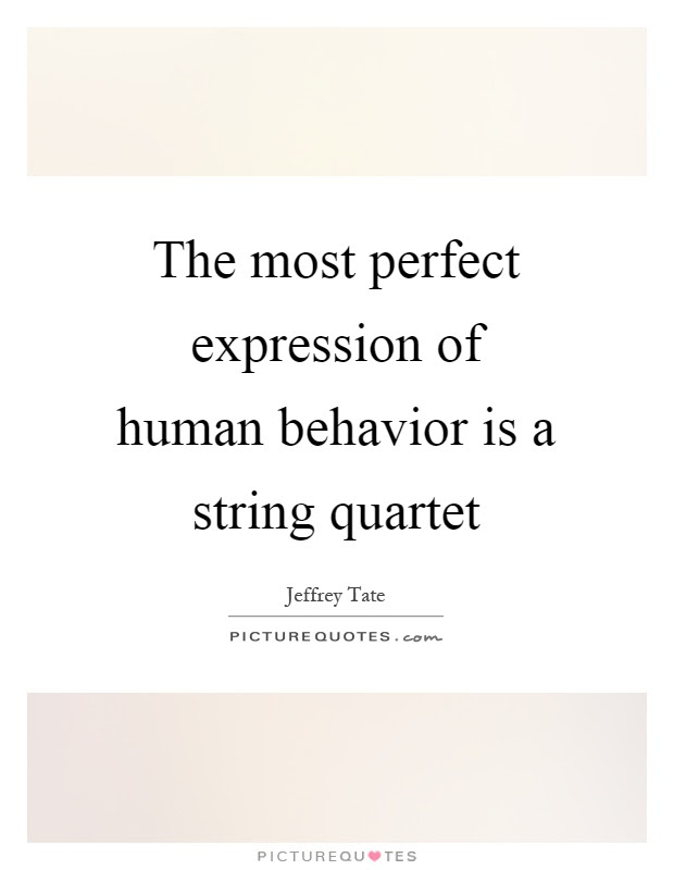 The Most Perfect Expression Of Human Behavior Is A String Quartet