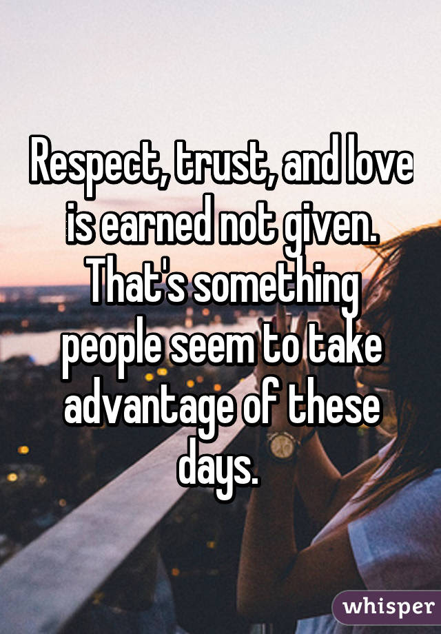 Respect Trust And Love Is Earned Not Given Thats Something