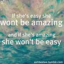 If Shes Easy She Wont Be Amazing And If Shes Amazing She Wont Be