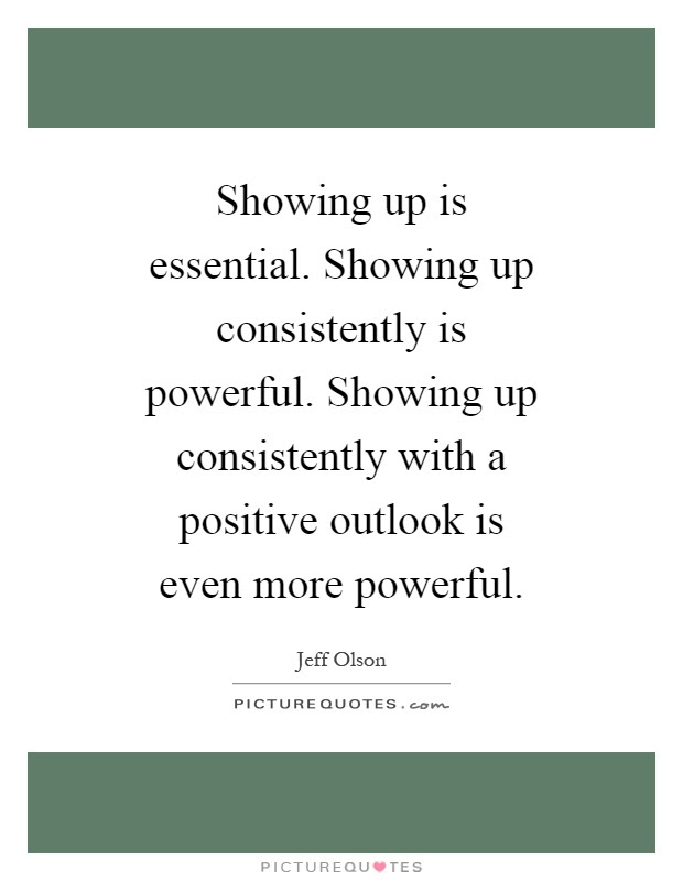 Showing up is essential. Showing up consistently is