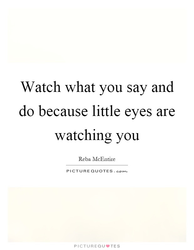 Watch What You Say And Do Because Little Eyes Are Watching You
