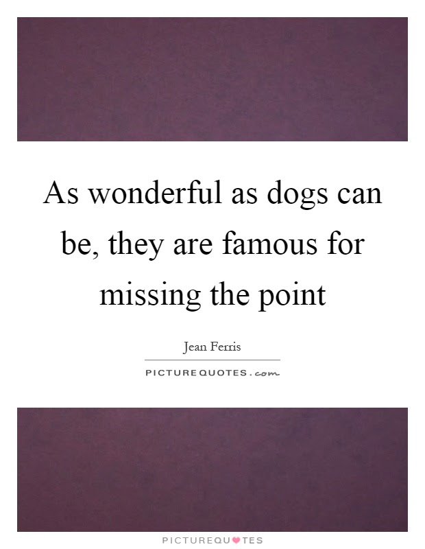 As Wonderful As Dogs Can Be They Are Famous For Missing The